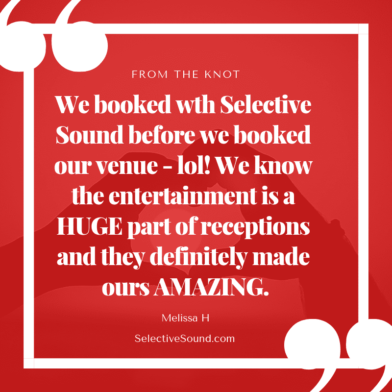 Quote: We booked with Selective Sound before we booked our venue-lol! We know the entertainment is a HUGE part of receptions and they definitely made ours AMAZING. -Melissa M, The Knot