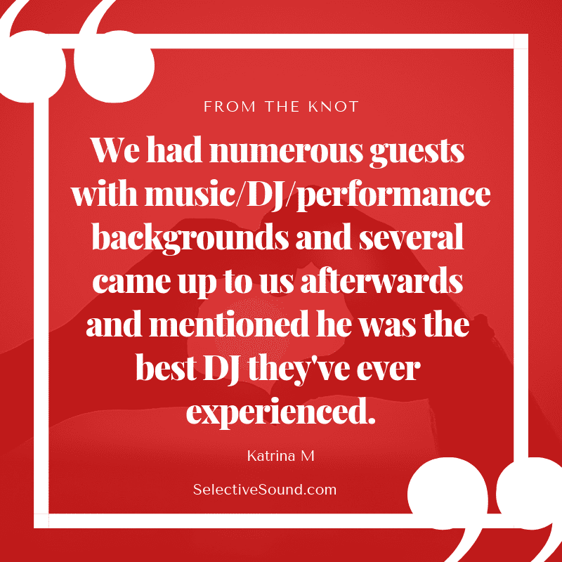 Quote: We had numerous guests with music/DJ/performance backgrounds and several came up to us afterwards and mentioned he was the best DJ they've ever experienced. - Katrina M., The Knot