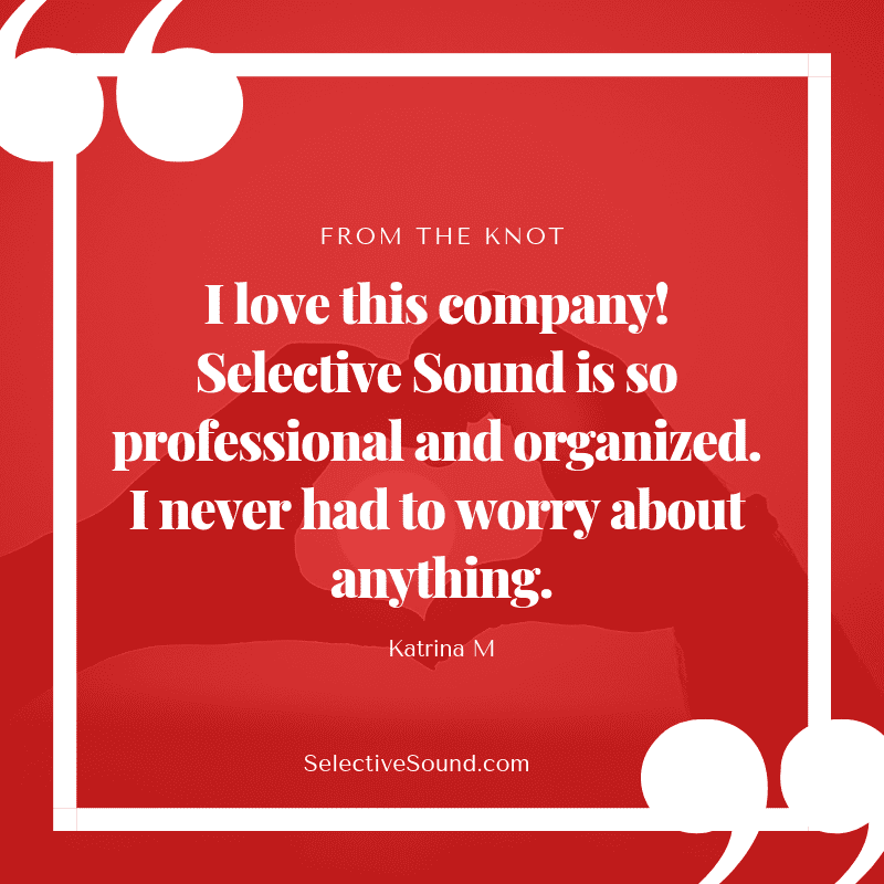 Quote: I love this company! Selective Sound is so professional organized. I never had to worry about anything. - Katrina M, The knot